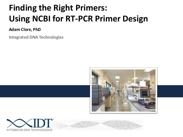 Integrated DNA Technologies Finding the Right Primers: Using NCBI for RT-PCR Primer Design Adam Clore, PhD