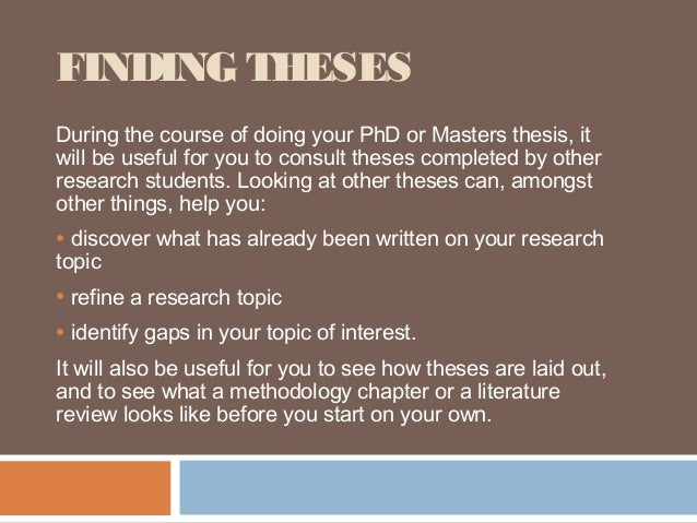 FINDING THESESDuring the course of doing your PhD or Masters thesis, itwill be useful for you to consult theses completed ...