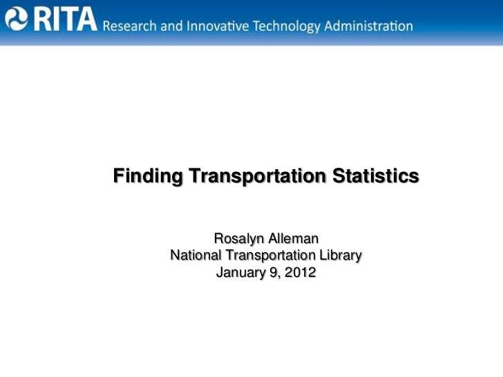 Finding Transportation Statistics            Rosalyn Alleman      National Transportation Library             January 9, 2...