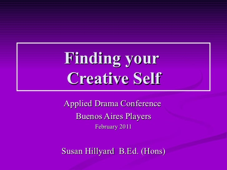 Finding yourCreative SelfApplied Drama Conference  Buenos Aires Players        February 2011Susan Hillyard B.Ed. (Hons)