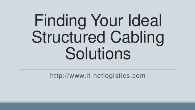 Finding Your IdealStructured Cabling    Solutions  http://www.it-netlogistics.com