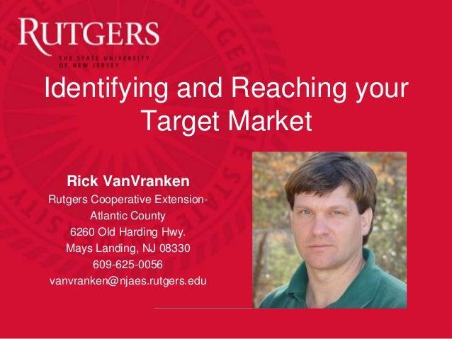Identifying and Reaching your Target Market Rick VanVranken Rutgers Cooperative Extension- Atlantic County 6260 Old Hardin...