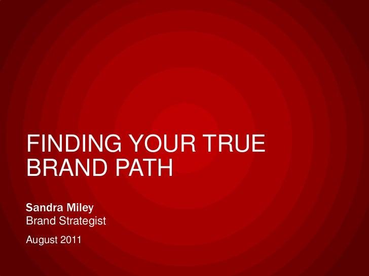 FINDING YOUR TRUE BRAND PATH<br />Sandra MileyBrand Strategist<br />August 2011<br />