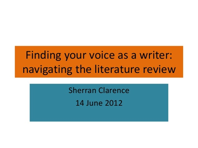 Finding your voice as a writer: navigating the literature review Sherran Clarence 14 June 2012