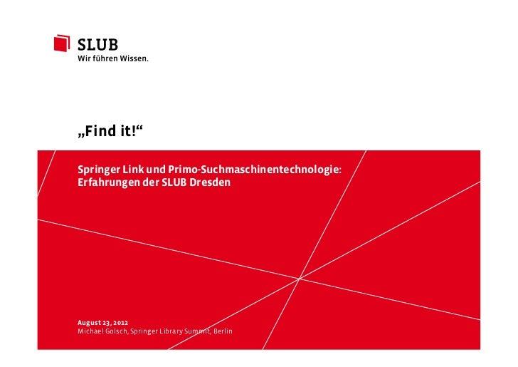 """""""Find it!""""Springer Link und Primo-Suchmaschinentechnologie:Erfahrungen der SLUB DresdenAugust 23, 2012Michael Golsch, Spri..."""
