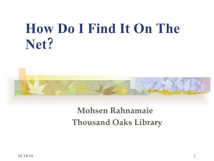 How Do I Find It On The Net?     Mohsen Rahnamaie   Thousand Oaks Library 03/18/10