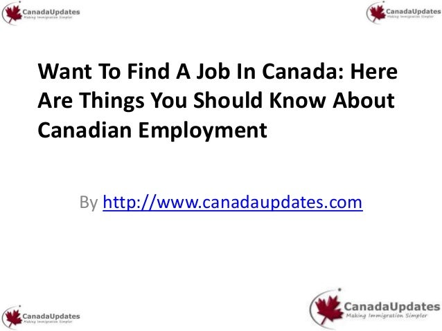 Want To Find A Job In Canada: HereAre Things You Should Know AboutCanadian EmploymentBy http://www.canadaupdates.com