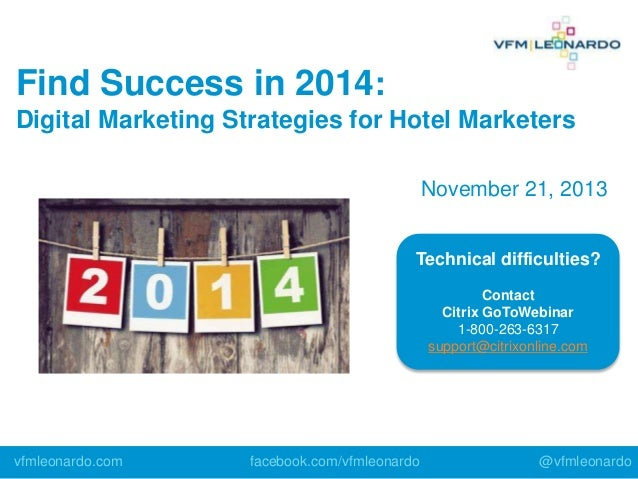 Find Success in 2014: Digital Marketing Strategies for Hotel Marketers November 21, 2013 Technical difficulties? Contact C...