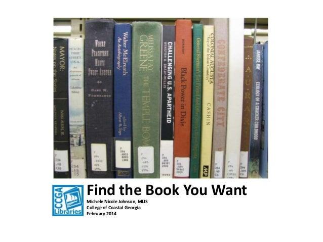 Find the Book You Want Michele Nicole Johnson, MLIS College of Coastal Georgia February 2014