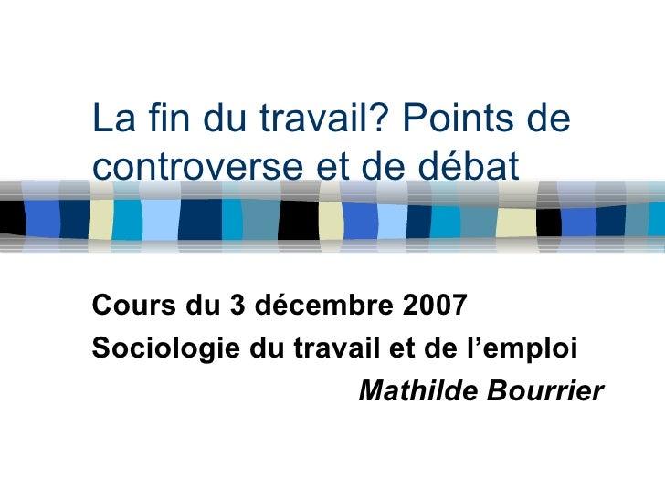 La fin du travail? Points de controverse et de débat Cours du 3 décembre 2007 Sociologie du travail et de l'emploi Mathild...