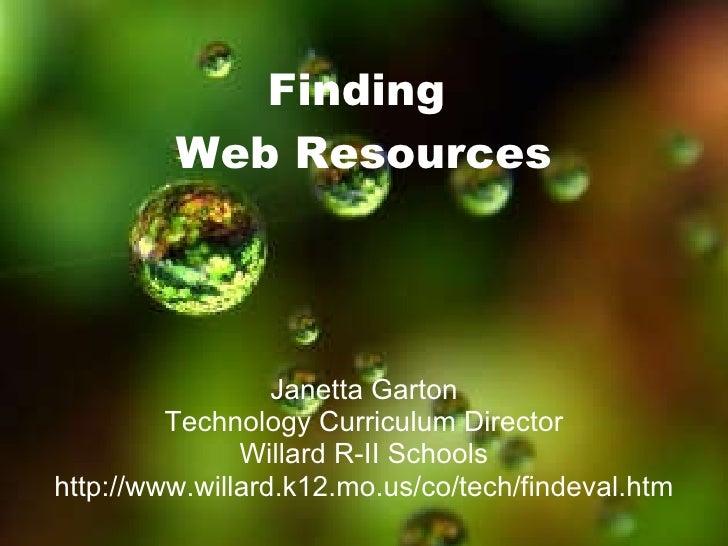 Finding  Web Resources Janetta Garton Technology Curriculum Director Willard R-II Schools http://www.willard.k12.mo.us/co/...