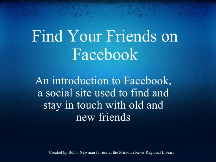 Find Your Friends on Facebook An introduction to Facebook, a social site used to find and stay in touch with old and new f...