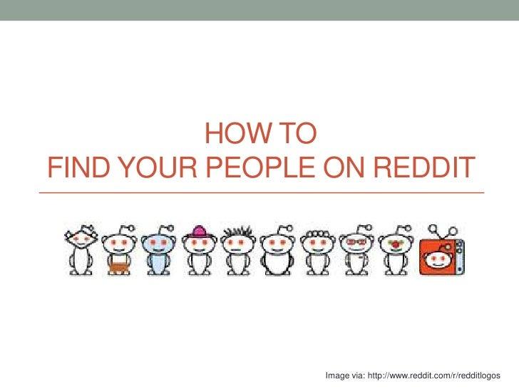 HOW TOFIND YOUR PEOPLE ON REDDIT                Image via: http://www.reddit.com/r/redditlogos