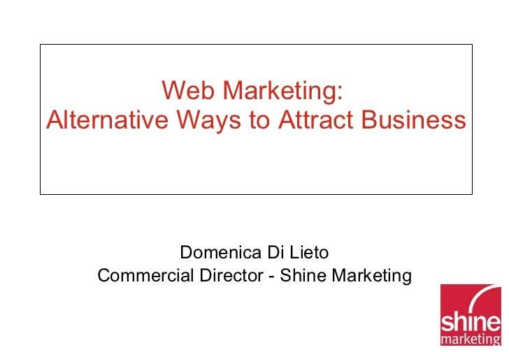 Web Marketing:  Alternative Ways to Attract Business  Domenica Di Lieto Commercial Director - Shine Marketing
