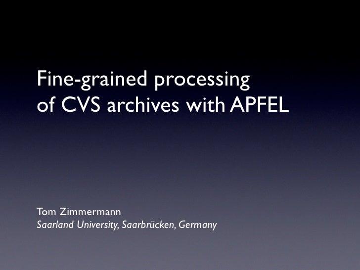 Fine-grained processing of CVS archives with APFEL    Tom Zimmermann Saarland University, Saarbrücken, Germany