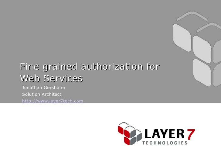 Fine grained authorization for Web Services Jonathan Gershater Solution Architect http://www.layer7tech.com