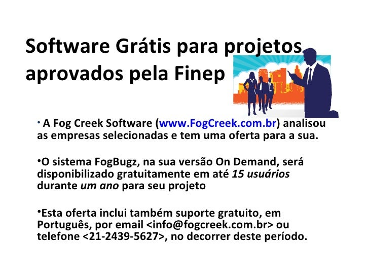 Software Grátis para projetos aprovados pela Finep <ul><li>A Fog Creek Software ( www.FogCreek.com.br ) analisou as empres...