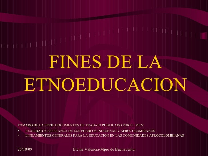 FINES DE LA ETNOEDUCACION <ul><li>TOMADO DE LA SERIE DOCUMENTOS DE TRABAJO PUBLICADO POR EL MEN:   </li></ul><ul><li>REALI...