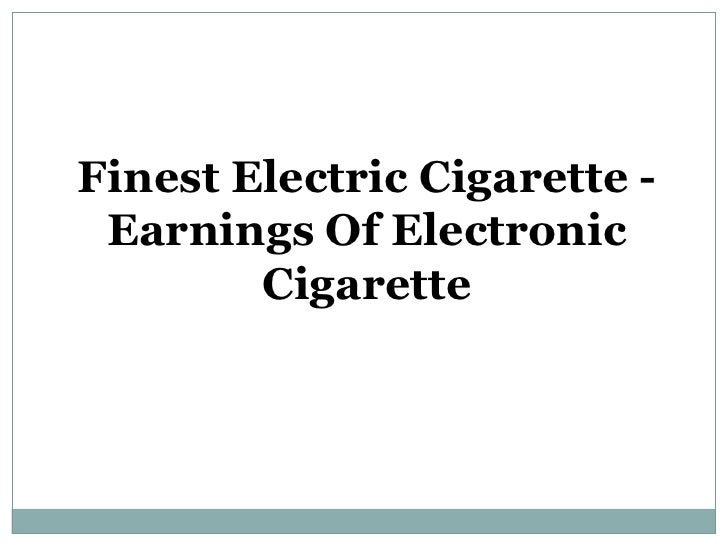 Finest Electric Cigarette - Earnings Of Electronic Cigarette<br />