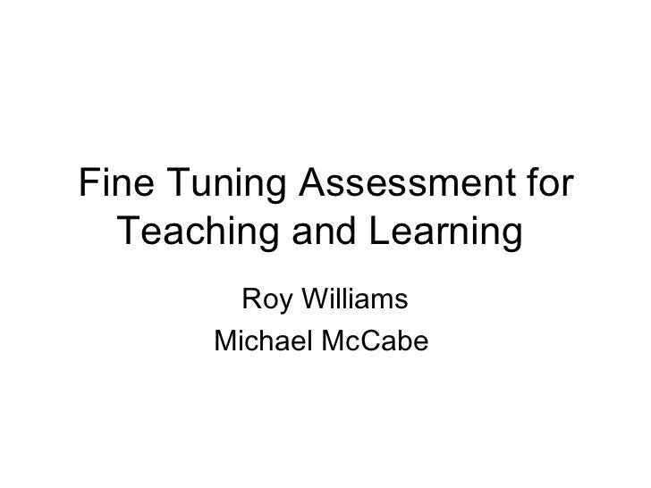 Fine Tuning Assessment for Teaching and Learning  Roy Williams Michael McCabe