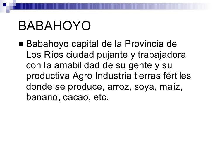 BABAHOYO    Babahoyo capital de la Provincia de     Los Ríos ciudad pujante y trabajadora     con la amabilidad de su gen...