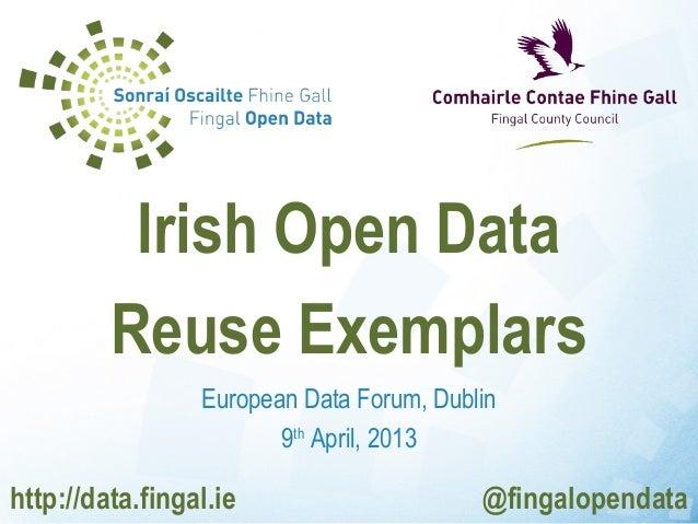 Irish Open Data         Reuse Exemplars                 European Data Forum, Dublin                        9th April, 2013...
