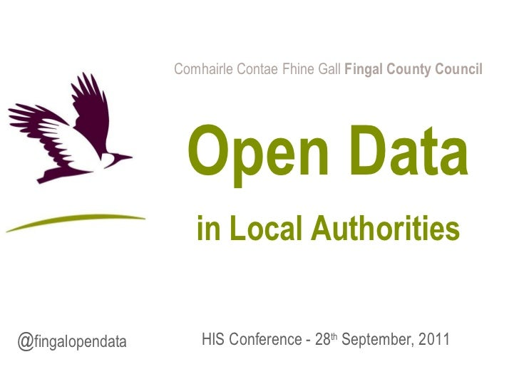 Comhairle Contae Fhine Gall  Fingal County Council Open Data in Local Authorities HIS Conference -  28 th  September, 2011...