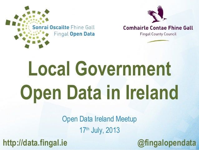 Open Data Ireland Meetup 17th July, 2013 Local Government Open Data in Ireland http://data.fingal.ie @fingalopendata