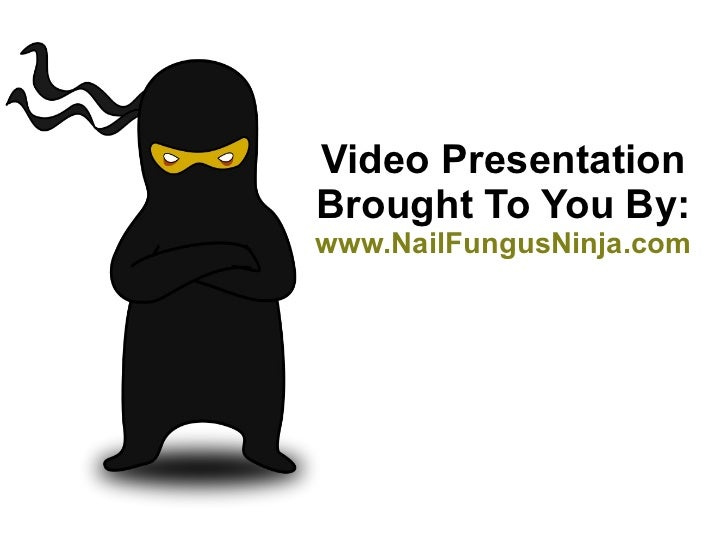 Video Presentation Brought To You By: www.NailFungusNinja.com