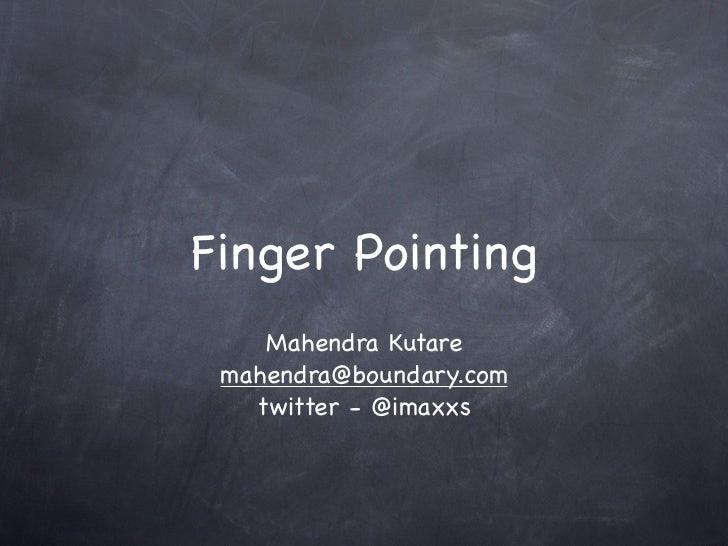 Finger Pointing    Mahendra Kutare mahendra@boundary.com   twitter - @imaxxs