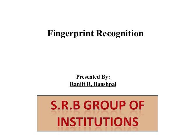 Fingerprint Recognition  Presented By: Ranjit R, Banshpal