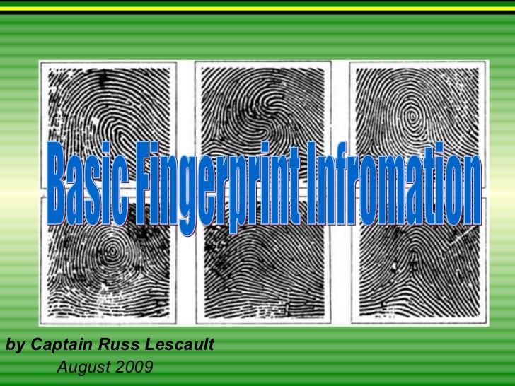 Basic Fingerprint Infromation by Captain Russ Lescault August 2009