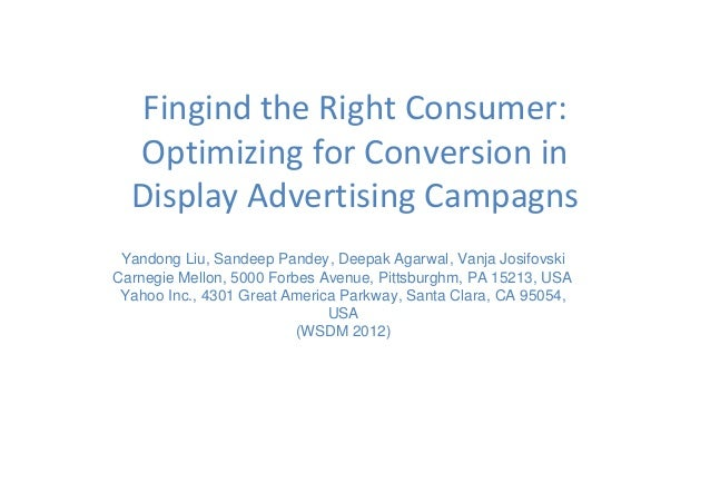 Fingind the Right Consumer: Optimizing for Conversion in Display Advertising Campagns Yandong Liu, Sandeep Pandey, Deepak ...
