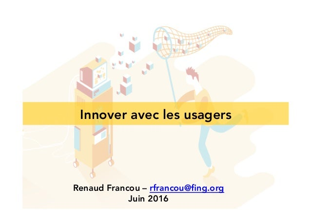 Innover avec les usagers Renaud Francou – rfrancou@fing.org Juin 2016