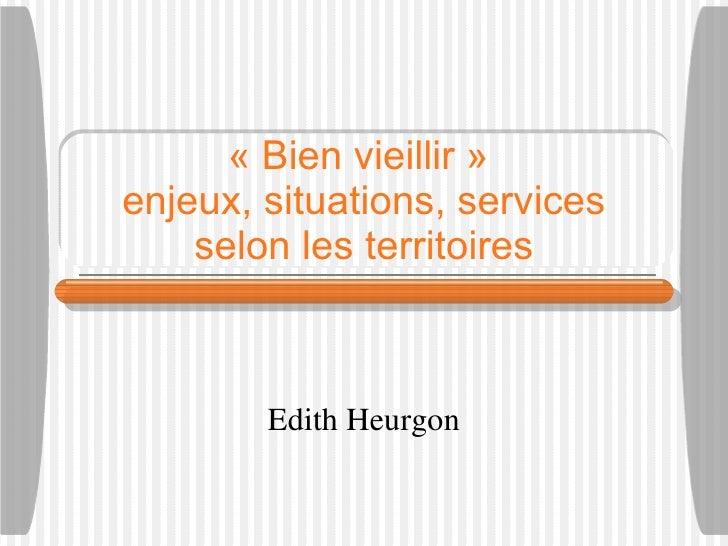 «Bien vieillir»  enjeux, situations, services selon les territoires Edith Heurgon