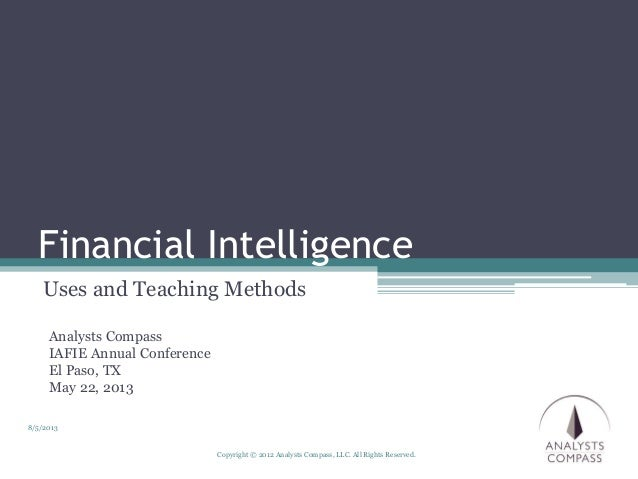 Copyright © 2012 Analysts Compass, LLC. All Rights Reserved. Financial Intelligence Uses and Teaching Methods 8/5/2013 Ana...