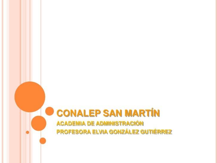 CONALEP SAN MARTÍN<br />ACADEMIA DE ADMINISTRACIÓN<br />PROFESORA ELVIA GONZÁLEZ GUTIÉRREZ<br />