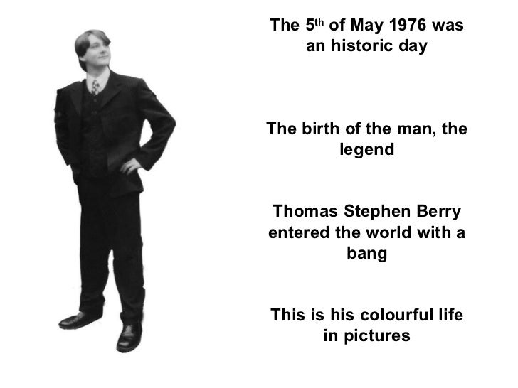 The 5 th  of May 1976 was an historic day The birth of the man, the legend Thomas Stephen Berry entered the world with a b...