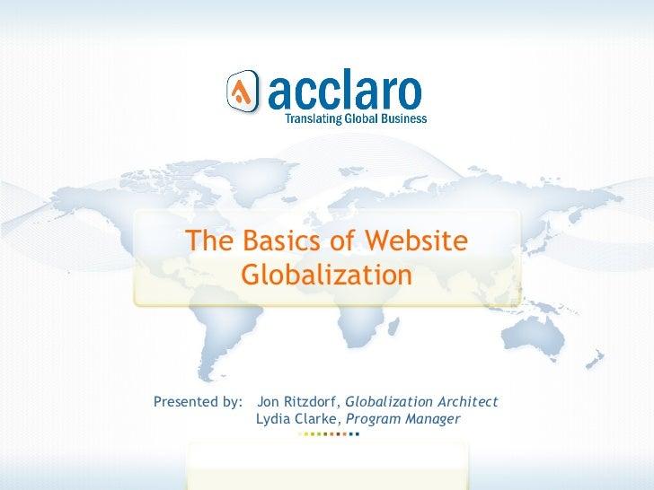 The Basics of Website Globalization Presented by:  Jon Ritzdorf,  Globalization Architect Lydia Clarke,  Program Manager