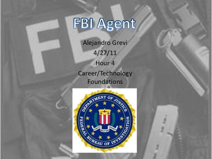FBI Agent<br />Alejandro Grevi<br />4/27/11<br />Hour 4<br />Career/Technology Foundations<br />
