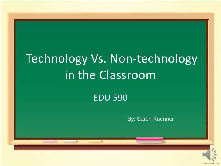 Technology Vs. Non-technologyin the Classroom<br />EDU 590<br />By: Sarah Kuenner<br />