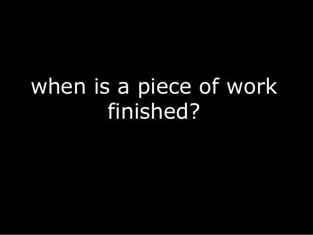 when is a piece of work       finished?
