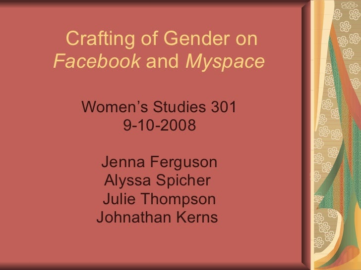 Crafting of Gender on  Facebook  and  Myspace   Women's Studies 301 9-10-2008 Jenna Ferguson Alyssa Spicher  Julie Thompso...