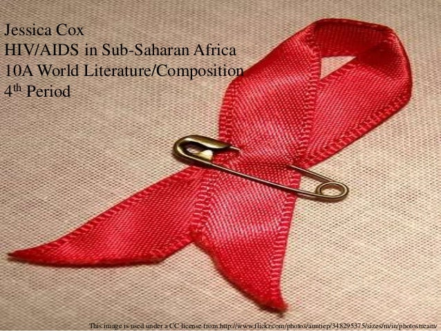 Jessica Cox HIV/AIDS in Sub-Saharan Africa 10A World Literature/Composition 4th Period This image is used under a CC licen...