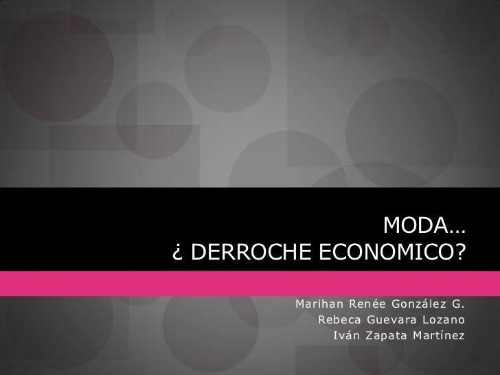 MODA…        ¿ DERROCHE ECONOMICO?<br />Marihan Renée González G.<br />Rebeca Guevara Lozano<br />Iván Zapata Martínez<br />
