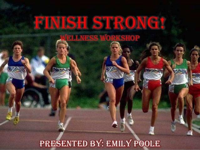 Finish Strong!Wellness WorkshopPresented By: Emily Poole