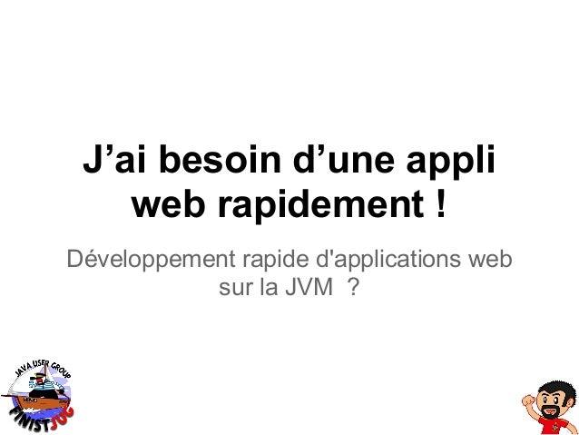 J'ai besoin d'une appli    web rapidement !Développement rapide dapplications web           sur la JVM ?