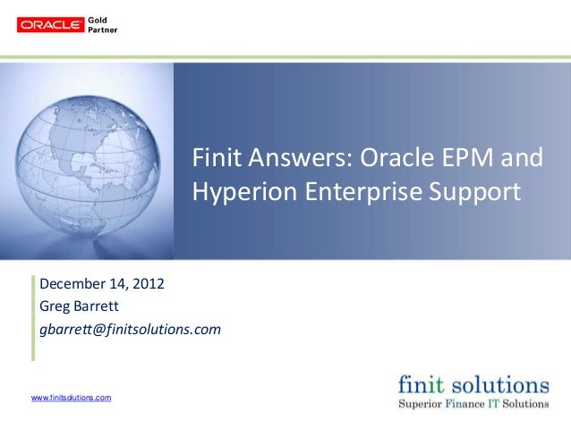 Finit Answers: Oracle EPM and                         Hyperion Enterprise Support  December 14, 2012  Greg Barrett  gbarre...