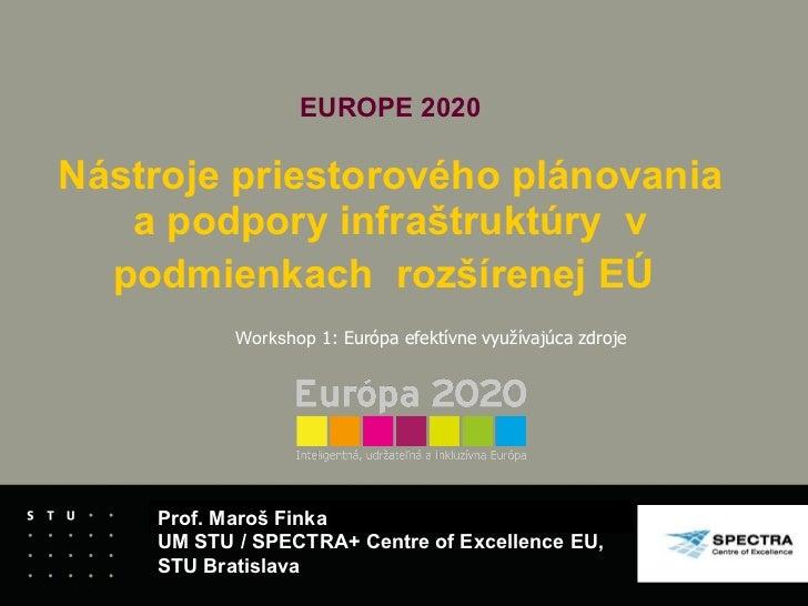 EUROPE 2020   Nástroje priestorového plánovania a podpory infraštruktúry  v podmienkach  rozšírenej EÚ   Prof. Maroš Finka...