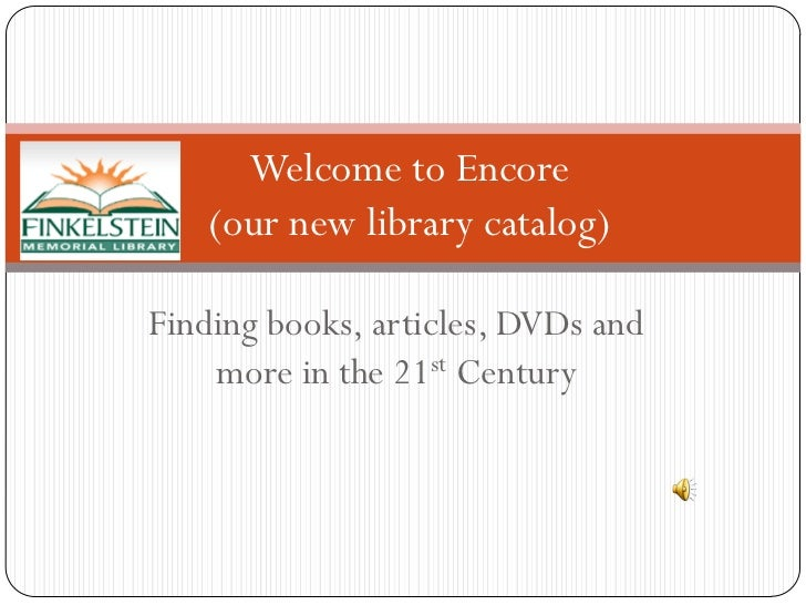 Welcome to Encore   (our new library catalog)Finding books, articles, DVDs and    more in the 21st Century